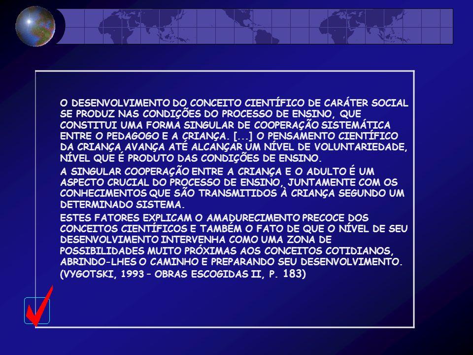 O DESENVOLVIMENTO DO CONCEITO CIENTÍFICO DE CARÁTER SOCIAL SE PRODUZ NAS CONDIÇÕES DO PROCESSO DE ENSINO, QUE CONSTITUI UMA FORMA SINGULAR DE COOPERAÇÃO SISTEMÁTICA ENTRE O PEDAGOGO E A CRIANÇA. [...] O PENSAMENTO CIENTÍFICO DA CRIANÇA AVANÇA ATÉ ALCANÇAR UM NÍVEL DE VOLUNTARIEDADE, NÍVEL QUE É PRODUTO DAS CONDIÇÕES DE ENSINO.